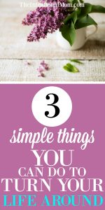 3 Simple Things That Can Turn Your Life Around