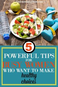 5 Powerful Tips For Busy Women Who Want to Make Healthy Choices